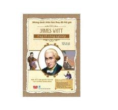 Những Danh Nhân Làm Thay Đổi Thế Giới - James Watt - Ông Tổ Công Nghiệp
