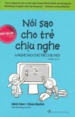 Nói Sao Cho Trẻ Chịu Nghe & Nghe Sao Cho Trẻ Chịu Nói (Tái Bản 2016) - Trần Thị Hương Lan, Elaine Mazlish, Adele Faber
