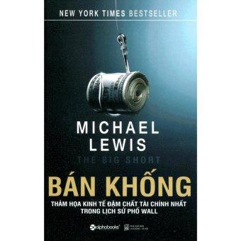 Bán Khống - Thảm Họa Kinh Tế Đậm Chất Tài Chính Nhất Trong Lịch Sử Phố Wall - Micheal Lewis