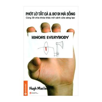 Phớt Lờ Tất Cả Và Bơ Đi Mà Sống (Tái Bản) - Hugh Macleod