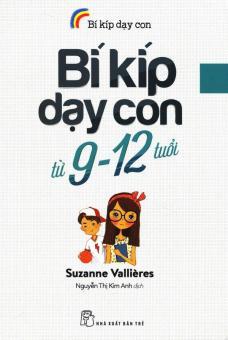 Bí Kíp Dạy Con Từ 9 - 12 Tuổi - Suzanne Vallières,Nguyễn Thị Kim Anh