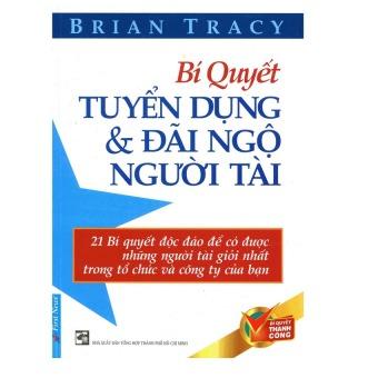 Bí Quyết Tuyển Dụng Và Đãi Ngộ Người Tài (Tái Bản 2012) - Brian Tracy