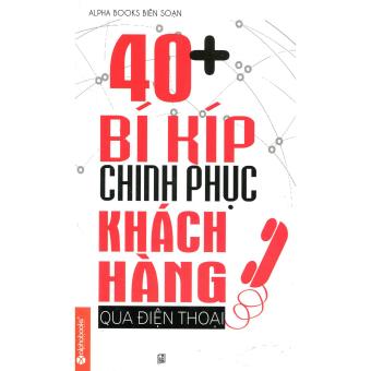 40 + Bí Kíp Chinh Phục Khách Hàng Qua Điện Thoại - Alphabooks biên soạn