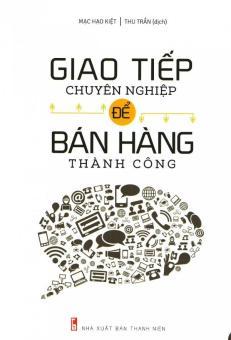 Giao Tiếp Chuyên Nghiệp Để Bán Hàng Thành Công - Mạc Hạo Kiệt,Thu Trần
