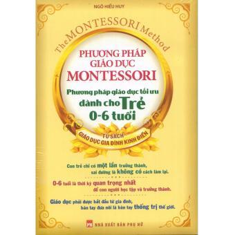Phương Pháp Giáo Dục Montessori: Phương Pháp Giáo Dục Tối Ưu Dành Cho Trẻ 0 - 6 Tuổi