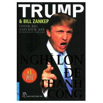 Nghĩ Lớn Để Thành Công - Donald J.Trump (Tái Bản 2012)