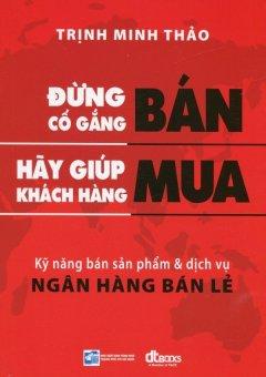 Đừng Cố Gắng Bán, Hãy Giúp Khách Hàng Mua (Tái Bản 2016) - Trịnh Minh Thảo