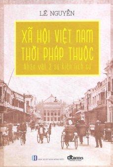 Xã Hội Việt Nam Thời Pháp Thuộc - Nhân Vật & Sự Kiện Lịch Sử - Lê Nguyễn
