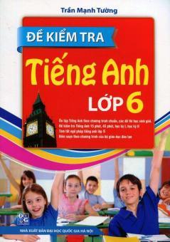 Đề Kiểm Tra Tiếng Anh Lớp 6 (Tái Bản 2015) - Trần Mạnh Tường