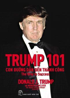 Trump 101: Con Đường Dẫn Đến Thành Công (Tái Bản 2017) - Donald J. Trump,Meredith Mclver,Nguyễn Thái Nghĩa