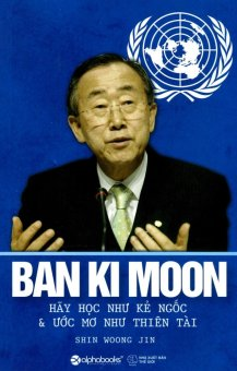 Ban Ki Moon - Hãy Học Như Kẻ Ngốc Và Ước Mơ Như Thiên Tài - Shin Woong Jin