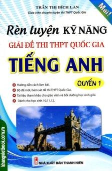 Rèn Luyện Kỹ Năng Giải Đề Thi THPT Quốc Gia Tiếng Anh - Quyển 1 - Trần Thị Bích Lan