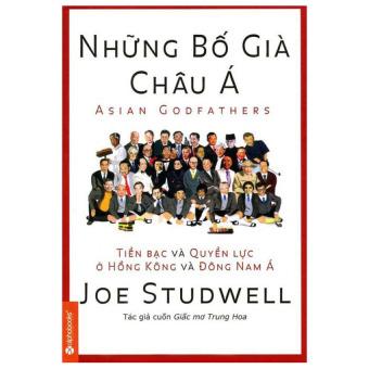 Những Bố Già Châu Á - Tiền Bạc Và Quyền Lực Ở Hồng Kông Và Đông Nam Á (Tái Bản 2014) - Joe Studwell